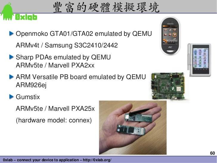 豐富的硬體模擬環境       OpenmokoGTA01/GTA02emulatedbyQEMU       ARMv4t/SamsungS3C2410/2442       SharpPDAsemulatedbyQEM...