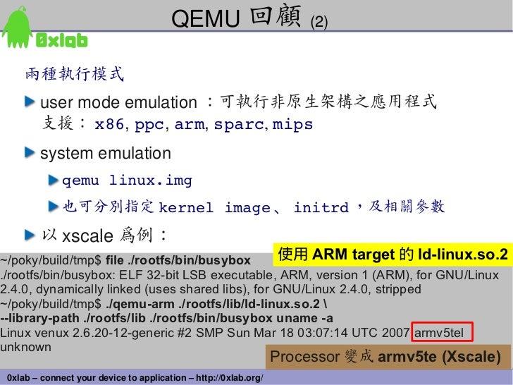 QEMU 回顧 (2)     兩種執行模式         usermodeemulation :可執行非原生架構之應用程式         支援: x86,ppc,arm,sparc,mips         systemem...