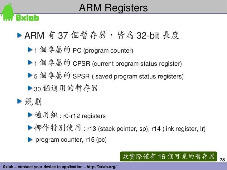 ARMRegisters           ARM 有 37 個暫存器,皆為 32bit 長度                1 個專屬的 PC(programcounter)                1 個專屬的 CPSR(...