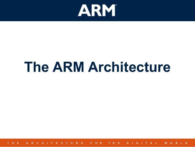 The ARM ArchitectureT   H   E   A   R   C   H   I   T   E   C   T   U   R   E   F   O   R    T   H   E   D   I   G   I   T...