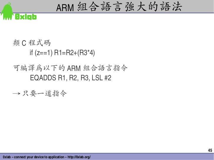 ARM 組合語言強大的語法      類 C 程式碼          if(z==1)R1=R2+(R3*4)      可編譯為以下的 ARM 組合語言指令        EQADDSR1,R2,R3,LSL#2    ...