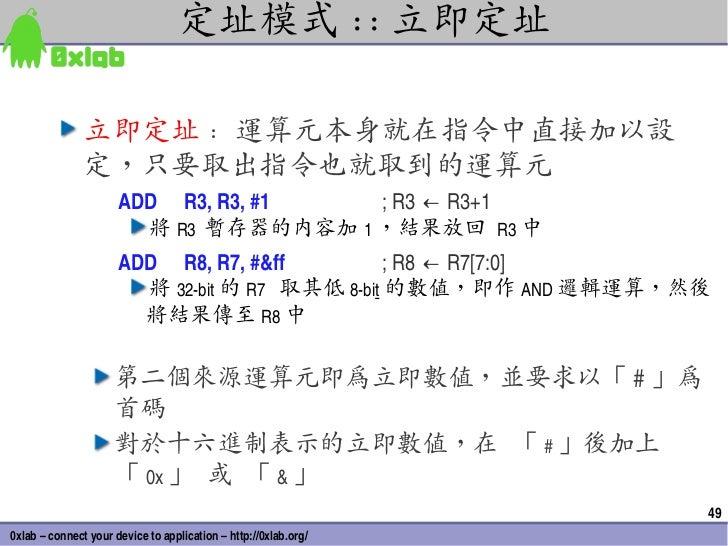 定址模式 :: 立即定址               立即定址 : 運算元本身就在指令中直接加以設               定,只要取出指令也就取到的運算元                      ADD R3,R3,#1  ;...