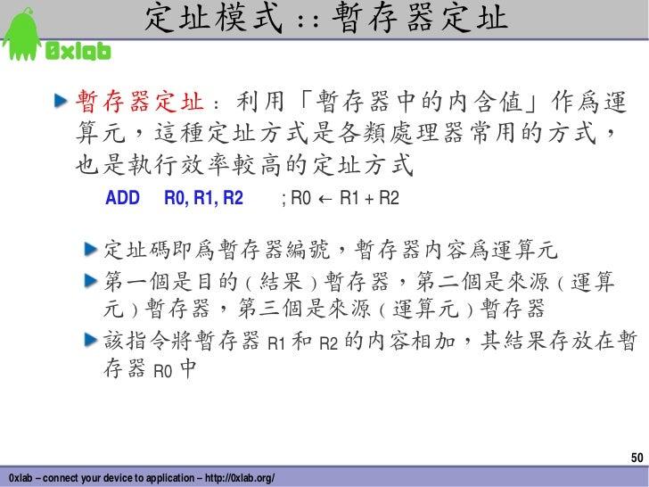 定址模式 :: 暫存器定址               暫存器定址 : 利用「暫存器中的內含值」作為運               算元,這種定址方式是各類處理器常用的方式,               也是執行效率較高的定址方式       ...