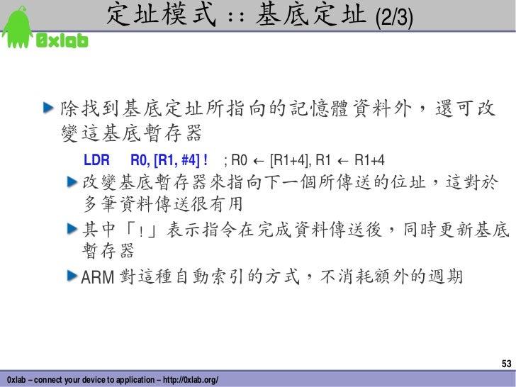 定址模式 :: 基底定址 (2/3)               除找到基底定址所指向的記憶體資料外,還可改               變這基底暫存器                      LDR           R0,[R1,#...