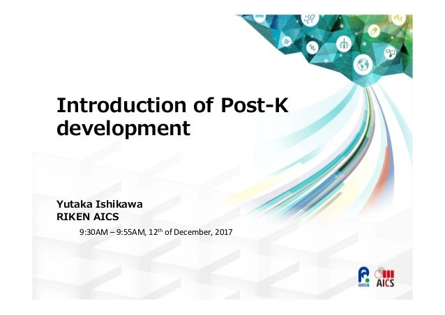 Introduction of Post-K development Yutaka Ishikawa RIKEN AICS 9:30AM – 9:55AM, 12th of December, 2017