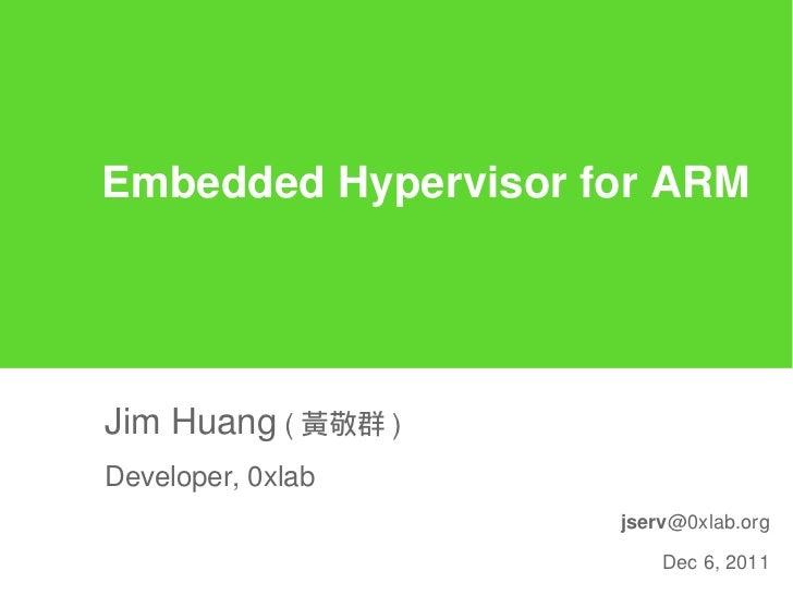 Embedded Hypervisor for ARMJim Huang ( 黃敬群 )Developer, 0xlab                     jserv@0xlab.org                         D...