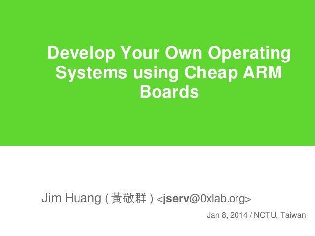 Develop Your Own Operating Systems using Cheap ARM Boards  Jim Huang ( 黃敬群 ) <jserv@0xlab.org> Jan 8, 2014 / NCTU, Taiwan