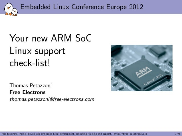 Embedded Linux Conference Europe 2012 Your new ARM SoC Linux support check-list! Thomas Petazzoni Free Electrons thomas.pe...