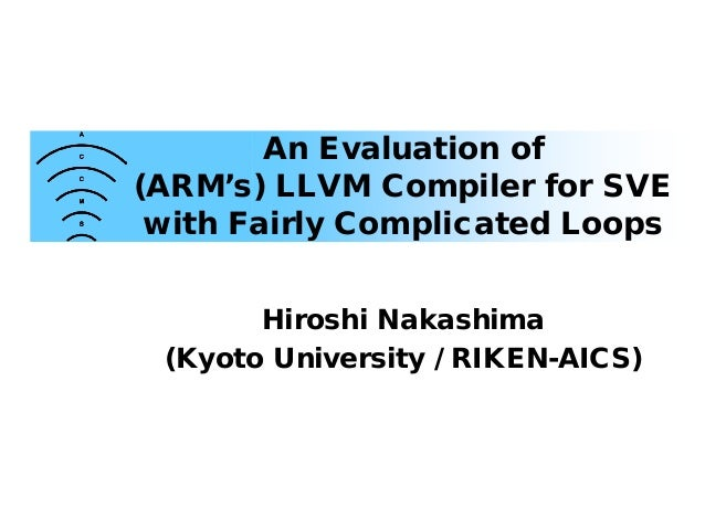 An Evaluation of (ARM's) LLVM Compiler for SVE with Fairly Complicated Loops Hiroshi Nakashima (Kyoto University / RIKEN-A...