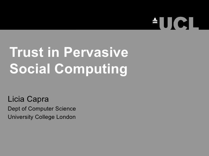 Trust in Pervasive  Social Computing Licia Capra Dept of Computer Science University College London