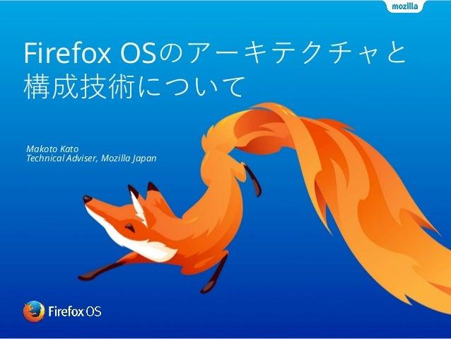 Firefox OSのアーキテクチャと 構成技術について Makoto Kato Technical Adviser, Mozilla Japan