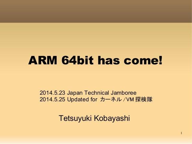 1 ARM 64bit has come! Tetsuyuki Kobayashi 2014.5.23 Japan Technical Jamboree 2014.5.25 Updated for カーネル /VM 探検隊