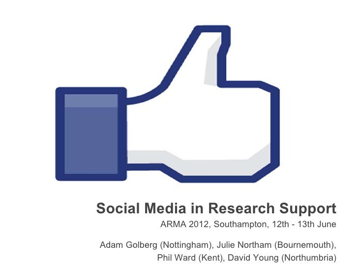 Social Media in Research Support              ARMA 2012, Southampton, 12th - 13th JuneAdam Golberg (Nottingham), Julie Nor...