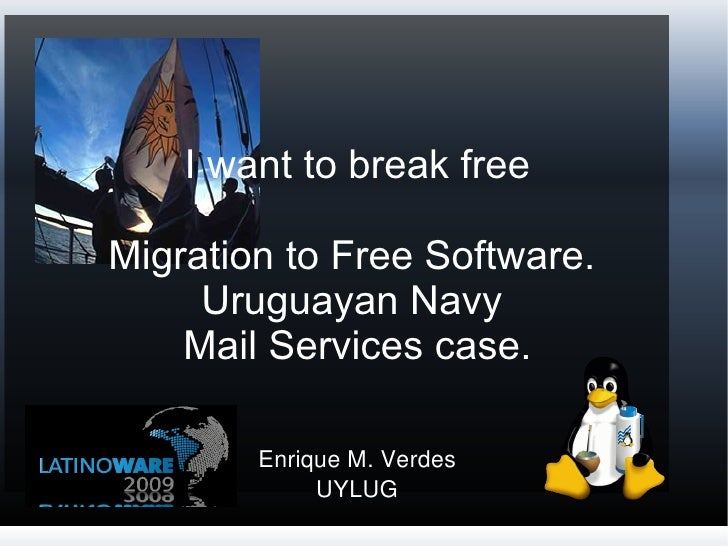 I want to break free Migration to Free Software.  Uruguayan Navy  Mail Services case. Enrique M. Verdes UYLUG