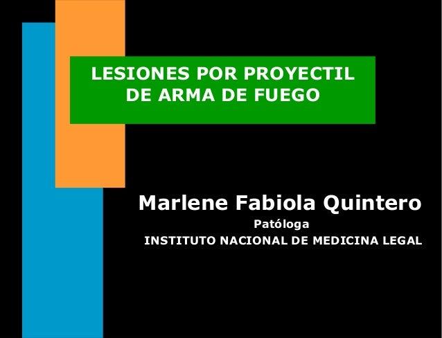 LESIONES POR PROYECTIL DE ARMA DE FUEGO Marlene Fabiola QuinteroMarlene Fabiola Quintero Patóloga INSTITUTO NACIONAL DE ME...