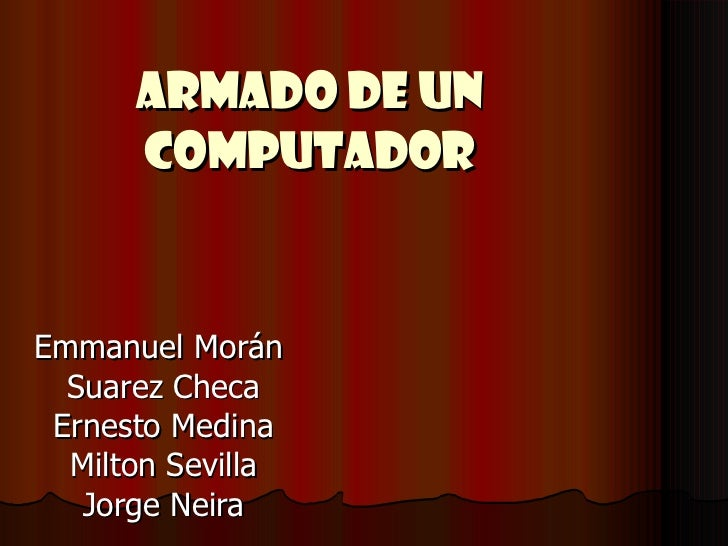 ARMADO DE UN COMPUTADOR Emmanuel Morán  Suarez Checa Ernesto Medina Milton Sevilla Jorge Neira