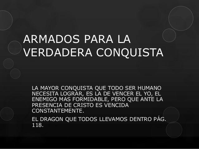 ARMADOS PARA LA  VERDADERA CONQUISTA  LA MAYOR CONQUISTA QUE TODO SER HUMANO  NECESITA LOGRAR, ES LA DE VENCER EL YO, EL  ...