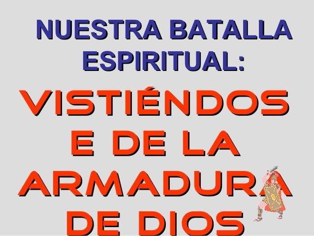 VISTIÉNDOSVISTIÉNDOS E DE LAE DE LA ARMADURAARMADURA DE DIOS NUESTRA BATALLANUESTRA BATALLA ESPIRITUAL:ESPIRITUAL: