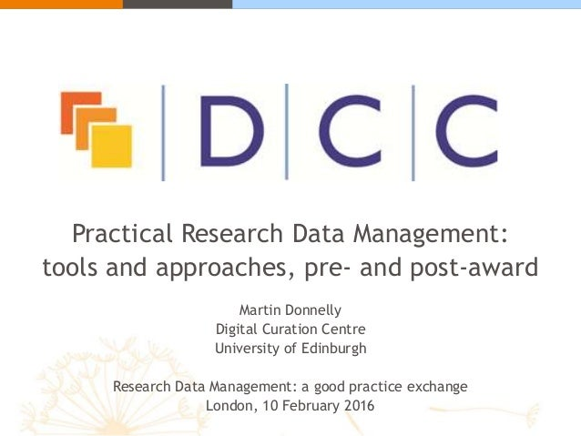 Practical Research Data Management: tools and approaches, pre- and post-award Martin Donnelly Digital Curation Centre Univ...