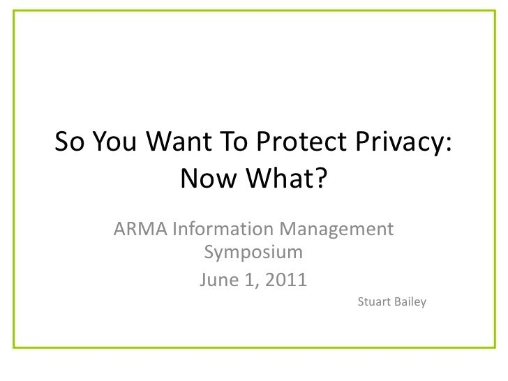 So You Want To Protect Privacy: Now What?<br />ARMA Information Management Symposium<br />June 1, 2011<br />Stuart Bailey<...