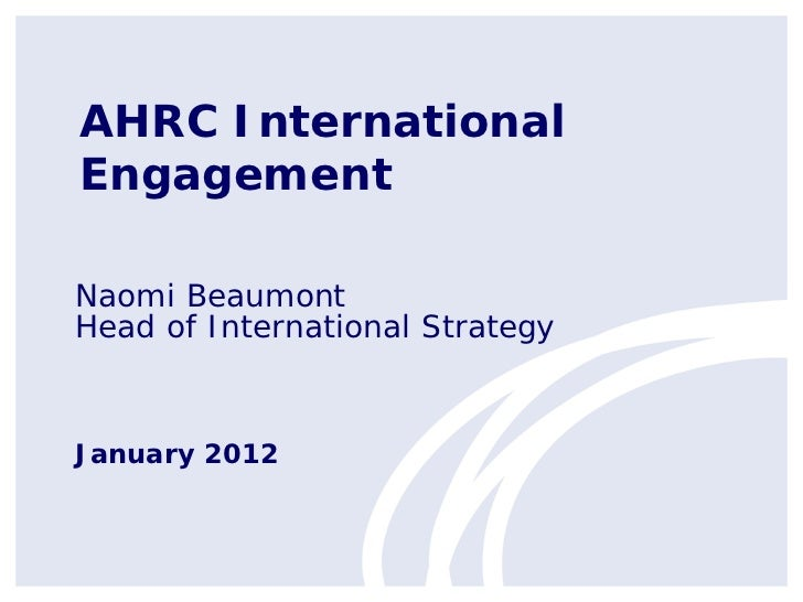 AHRC InternationalEngagementNaomi BeaumontHead of International StrategyJanuary 2012