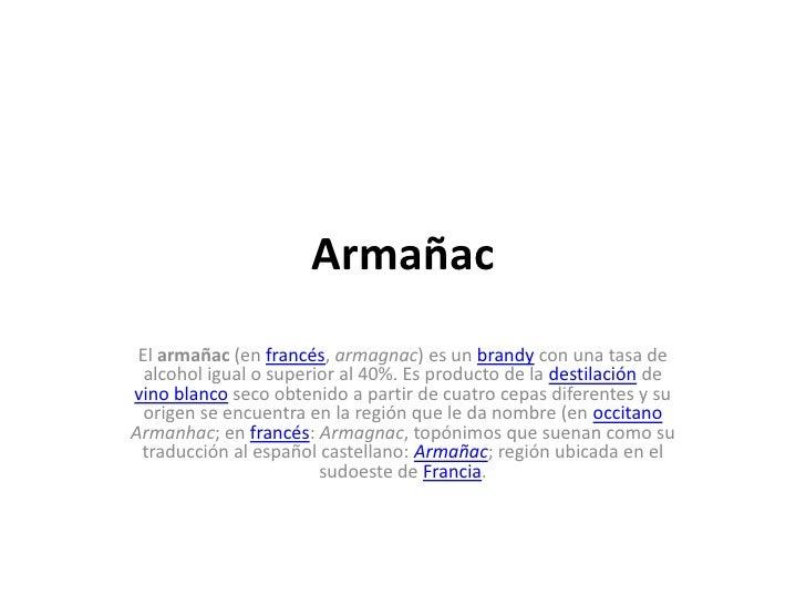 Armañac<br />El armañac (en francés, armagnac) es un brandy con una tasa de alcohol igual o superior al 40%. Es producto d...