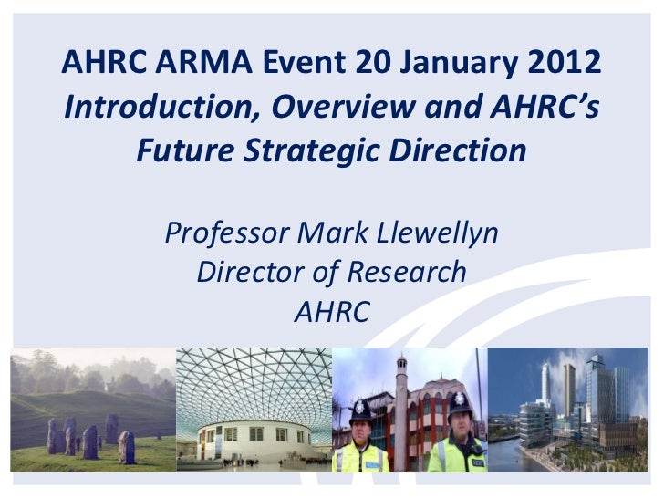 AHRC ARMA Event 20 January 2012Introduction, Overview and AHRC's     Future Strategic Direction      Professor Mark Llewel...