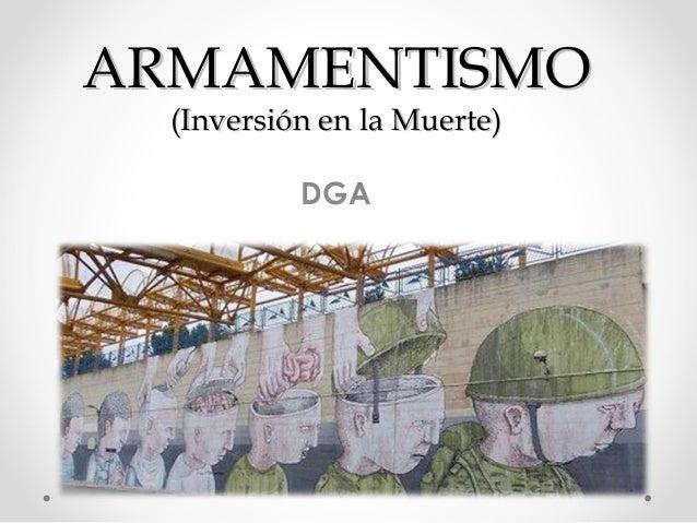 ARMAMENTISMO (Inversión en la Muerte) DGA