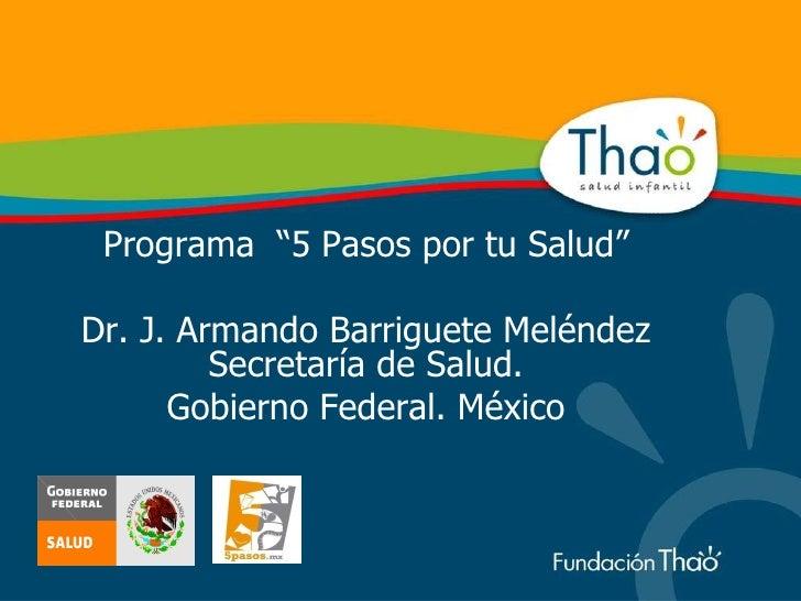 """Programa  """"5 Pasos por tu Salud"""" Dr. J. Armando Barriguete Meléndez Secretaría de Salud. Gobierno Federal. México"""