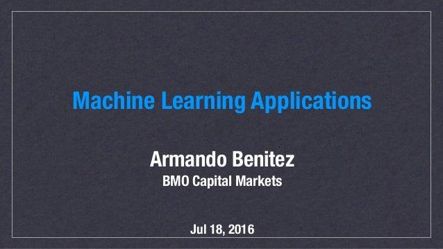 Machine Learning Applications Armando Benitez BMO Capital Markets Jul 18, 2016