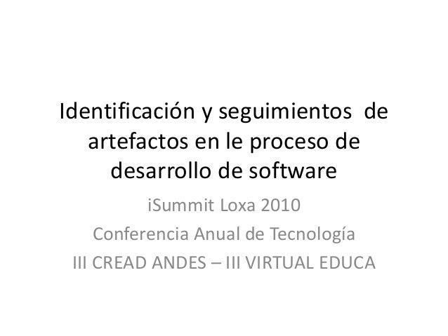 Identificación y seguimientos de artefactos en le proceso de desarrollo de software iSummit Loxa 2010 Conferencia Anual de...