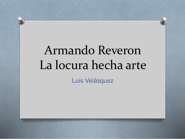 Armando Reveron La locura hecha arte Luis Velásquez