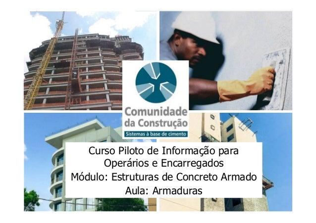 Curso Piloto de Informação para Operários e Encarregados Módulo: Estruturas de Concreto Armado Aula: Armaduras