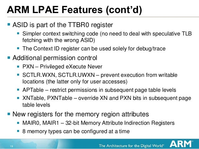 19 ARM LPAE Features (cont'd)  ASID is part of the TTBR0 register  Simpler context switching code (no need to deal with ...