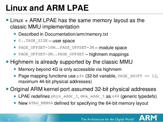 21 Linux and ARM LPAE  Linux + ARM LPAE has the same memory layout as the classic MMU implementation  Described in Docum...