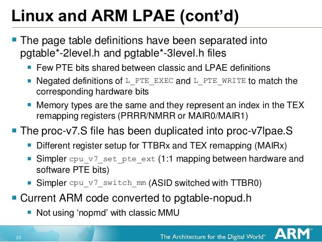 23 Linux and ARM LPAE (cont'd)  The page table definitions have been separated into pgtable*-2level.h and pgtable*-3level...