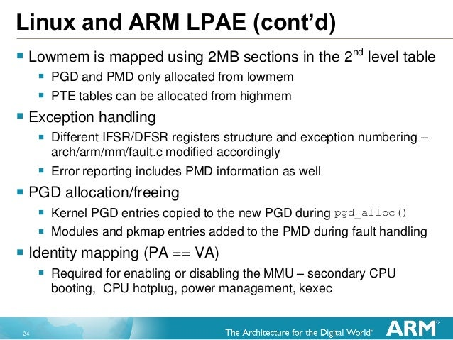 24 Linux and ARM LPAE (cont'd)  Lowmem is mapped using 2MB sections in the 2nd level table  PGD and PMD only allocated f...