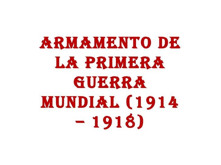 ARMAMENTO DE LA PRIMERA GUERRA MUNDIAL (1914 – 1918)