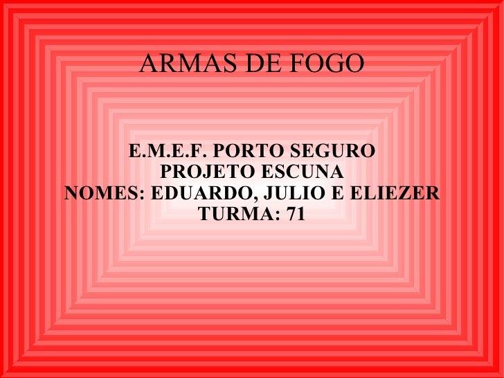 ARMAS DE FOGO E.M.E.F. PORTO SEGURO PROJETO ESCUNA NOMES: EDUARDO, JULIO E ELIEZER TURMA: 71