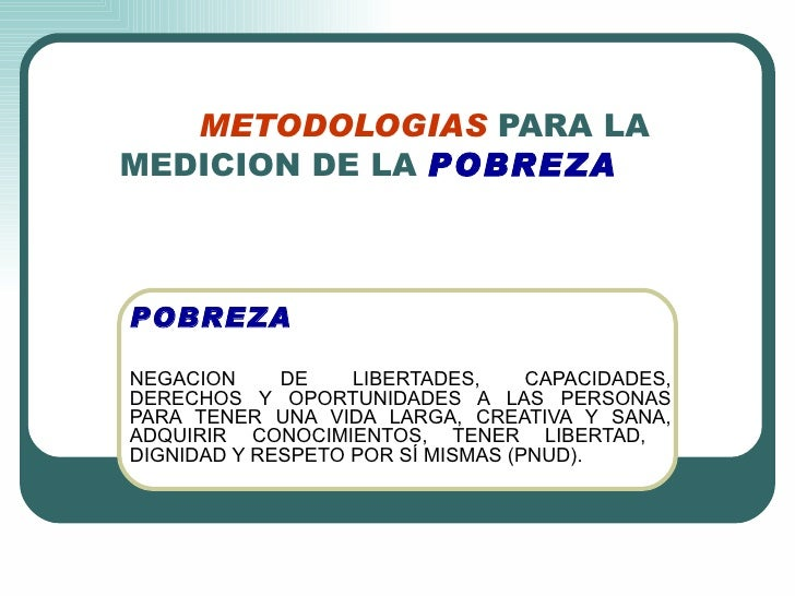 METODOLOGIAS   PARA LA MEDICION DE LA   POBREZA POBREZA NEGACION DE LIBERTADES, CAPACIDADES, DERECHOS Y OPORTUNIDADES A LA...
