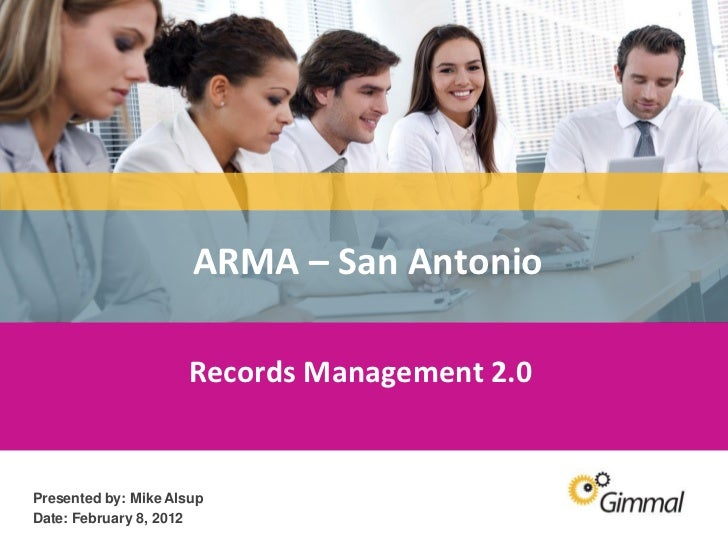 ARMA – San Antonio                        Records Management 2.0   Presented by: Mike Alsup   Date: February 8, 2012Inform...
