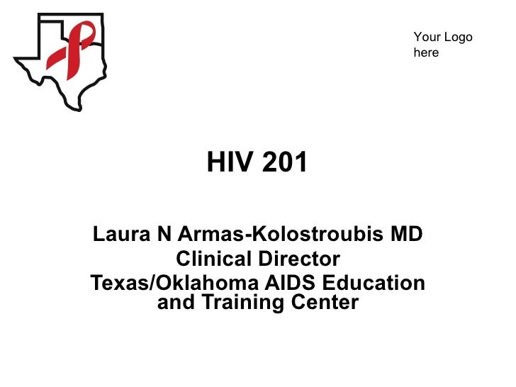 HIV 201 Laura N Armas-Kolostroubis MD Clinical Director Texas/Oklahoma AIDS Education and Training Center
