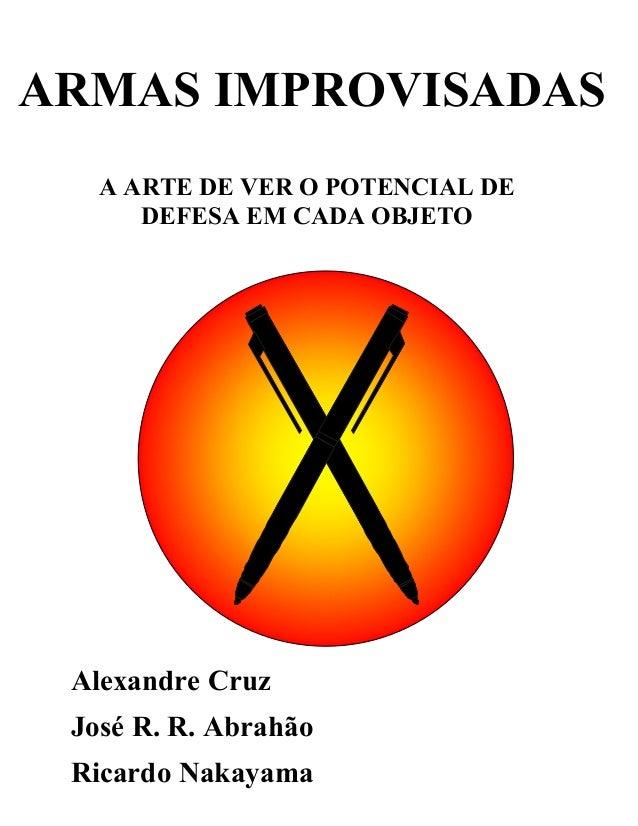 ARMAS IMPROVISADAS   A ARTE DE VER O POTENCIAL DE      DEFESA EM CADA OBJETO Alexandre Cruz José R. R. Abrahão Ricardo Nak...