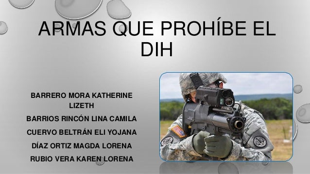 ARMAS QUE PROHÍBE EL DIH BARRERO MORA KATHERINE LIZETH BARRIOS RINCÓN LINA CAMILA CUERVO BELTRÁN ELI YOJANA DÍAZ ORTIZ MAG...
