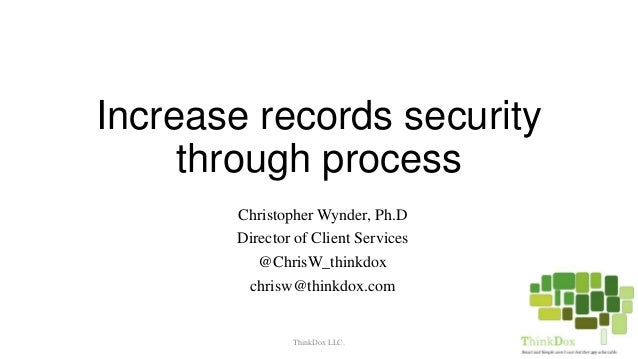 Increase records security through process Christopher Wynder, Ph.D Director of Client Services @ChrisW_thinkdox chrisw@thi...