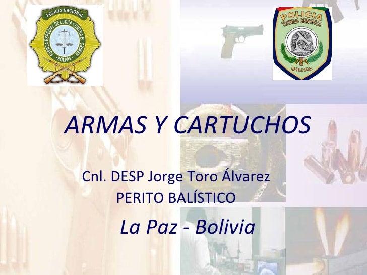 ARMAS Y CARTUCHOS La Paz - Bolivia Cnl. DESP Jorge Toro Álvarez PERITO BALÍSTICO