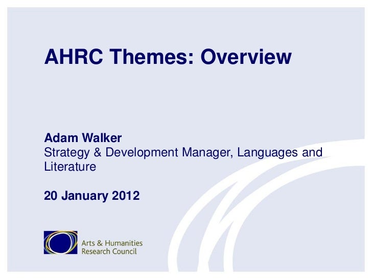 AHRC Themes: OverviewAdam WalkerStrategy & Development Manager, Languages andLiterature20 January 2012