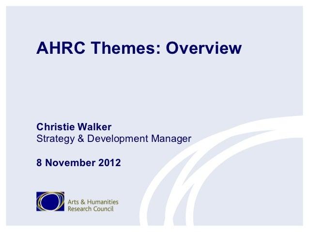 AHRC Themes: OverviewChristie WalkerStrategy & Development Manager8 November 2012