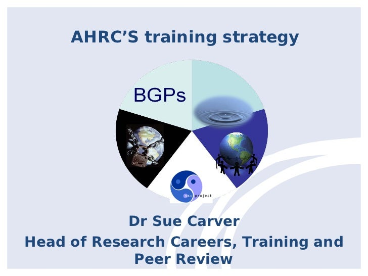 AHRC'S training strategy            Dr Sue CarverHead of Research Careers, Training and            Peer Review