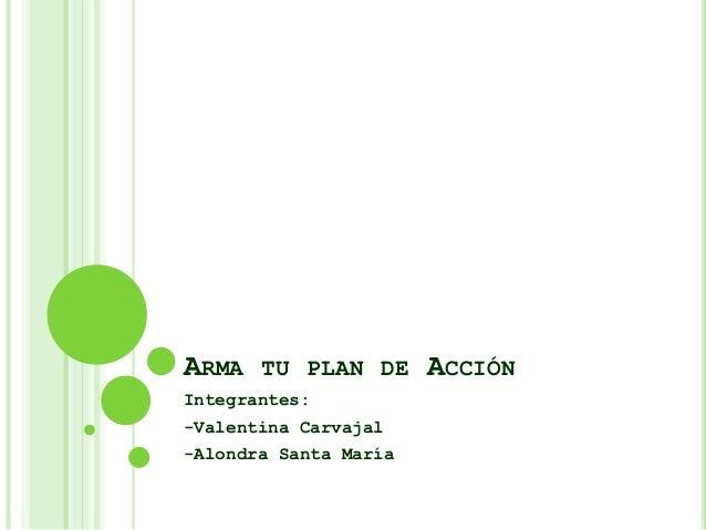 ARMA TU PLAN DE ACCIÓN Integrantes: -Valentina Carvajal -Alondra Santa María